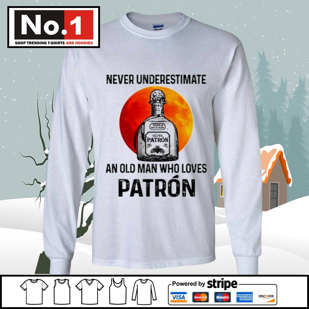 Never underestimate Silver Patron an old man who loves Patron s longsleeve-tee