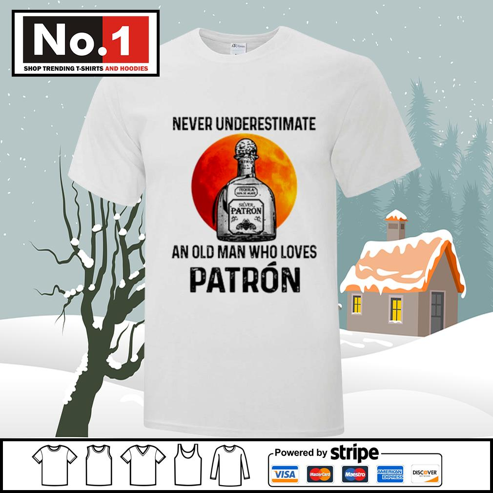 Never underestimate Silver Patron an old man who loves Patron shirt