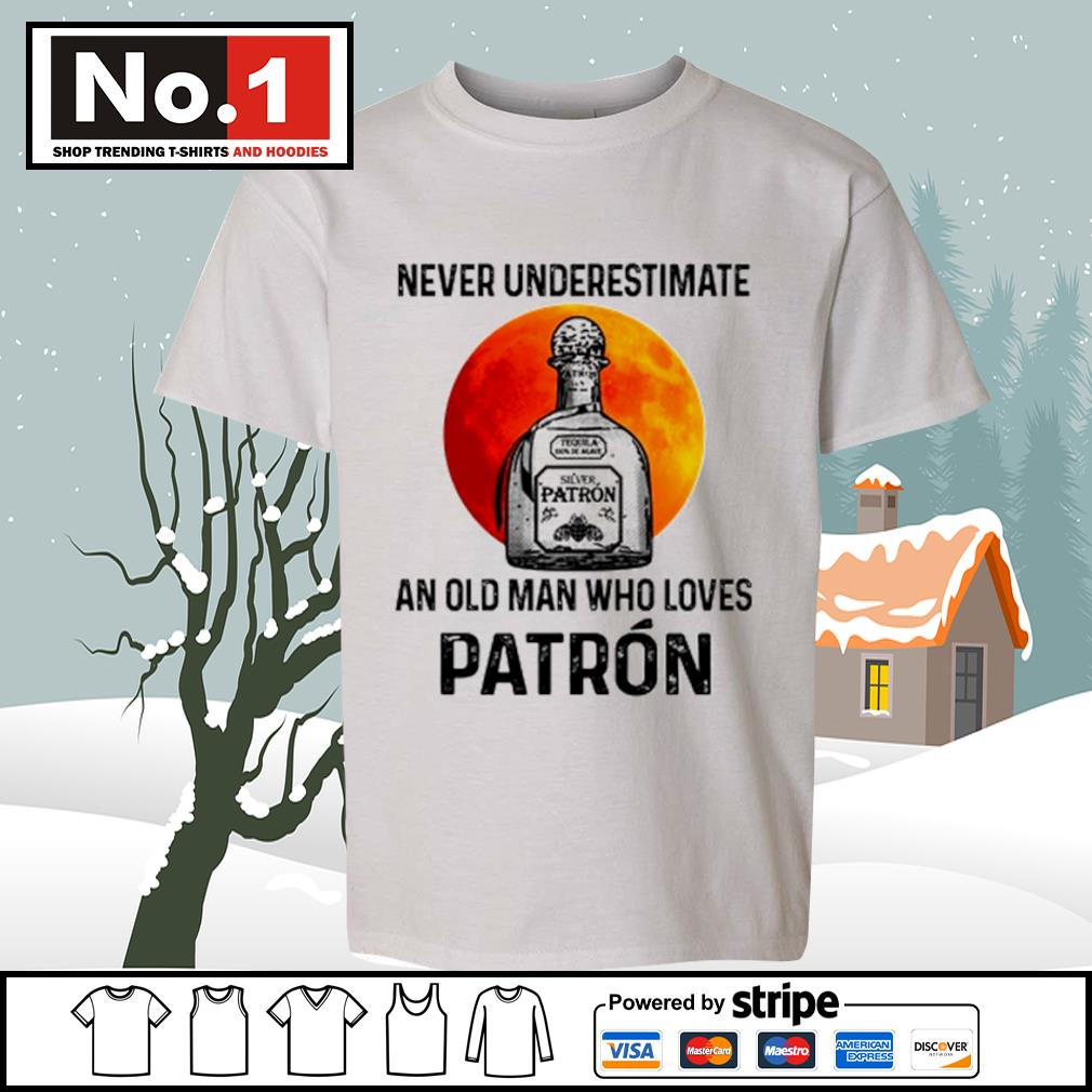 Never underestimate Silver Patron an old man who loves Patron s youth-tee