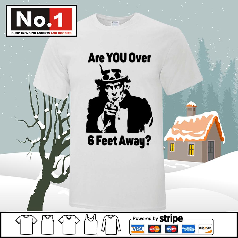 Uncle Sam ask are you over 6 feet away shirt