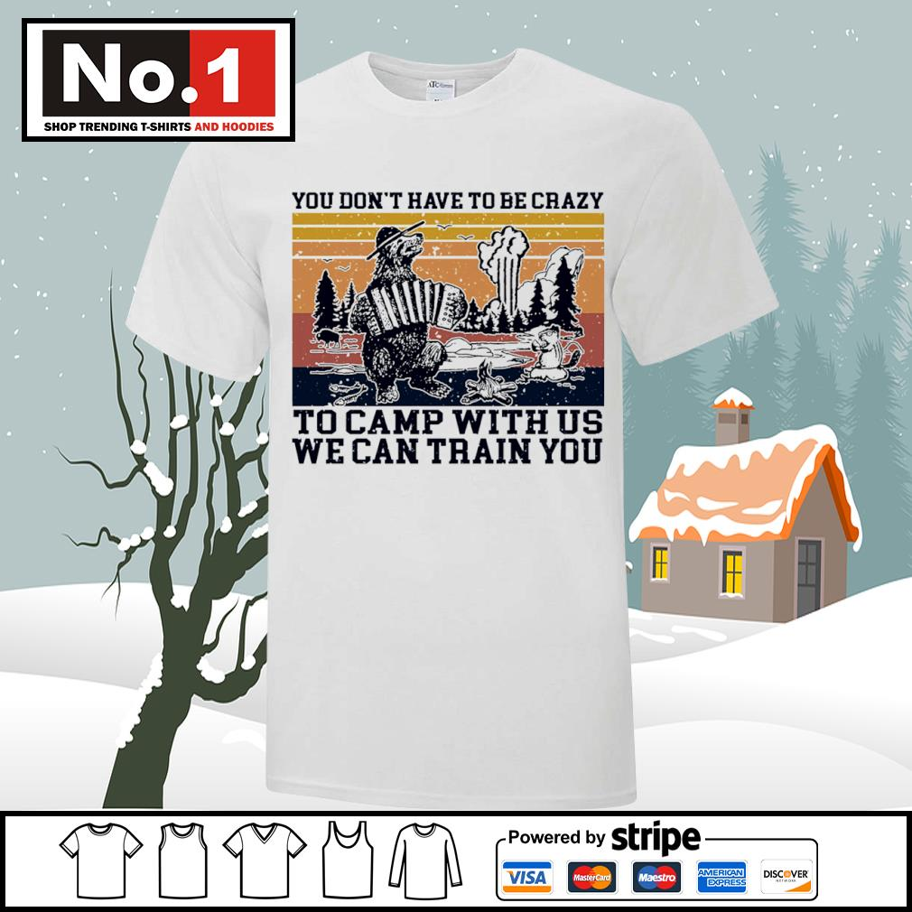 You don't have to be crazy to camp with us we can train you vintage shirt