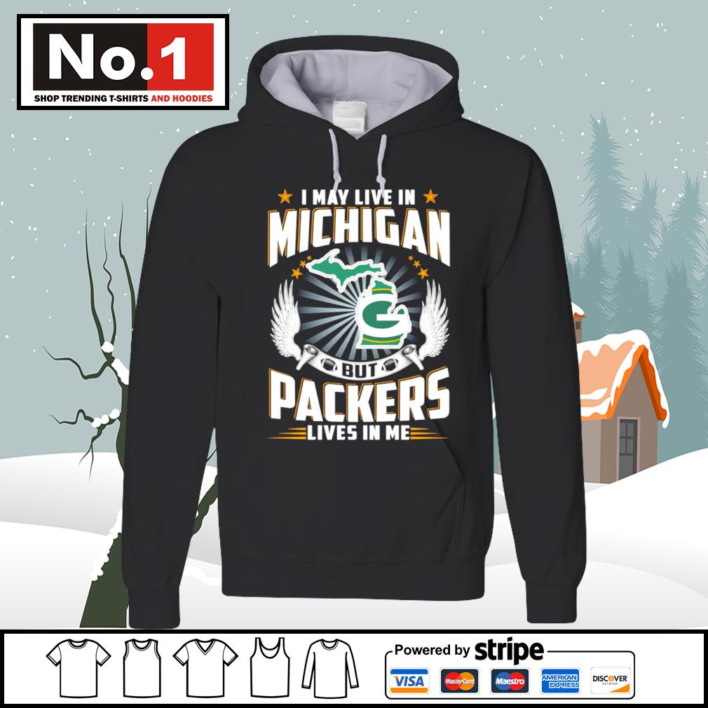 I may live in Michigan but Packers lives in me s hoodie