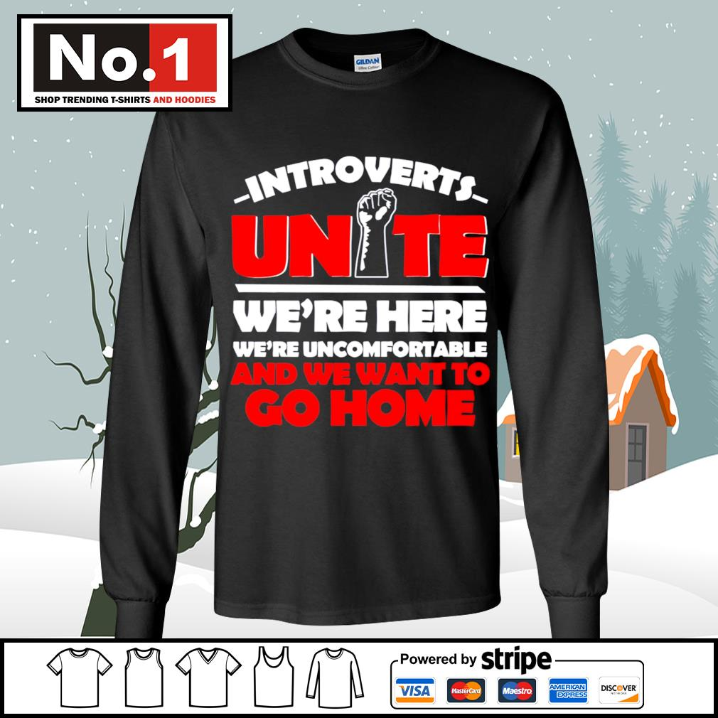 Introverts Unite we're here we;re uncomfortable and we want to go home s longsleeve-tee