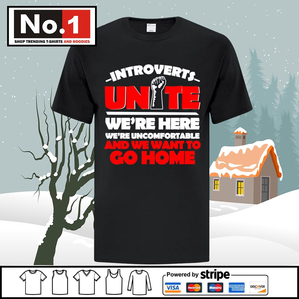 Introverts Unite we're here we;re uncomfortable and we want to go home shirt